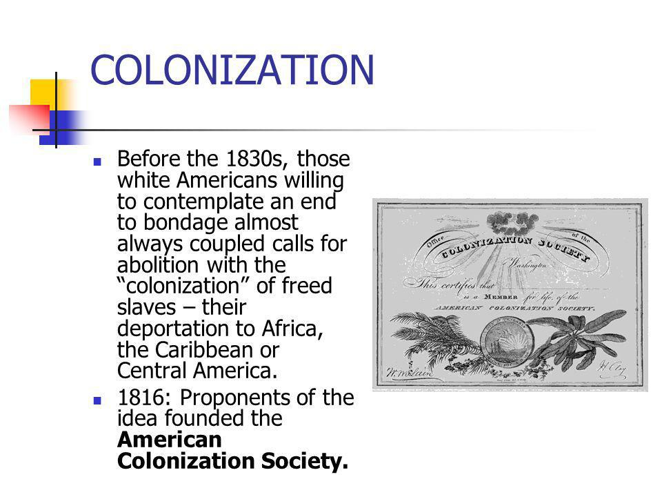 COLONIZATION Before the 1830s, those white Americans willing to contemplate an end to bondage almost always coupled calls for abolition with the colon