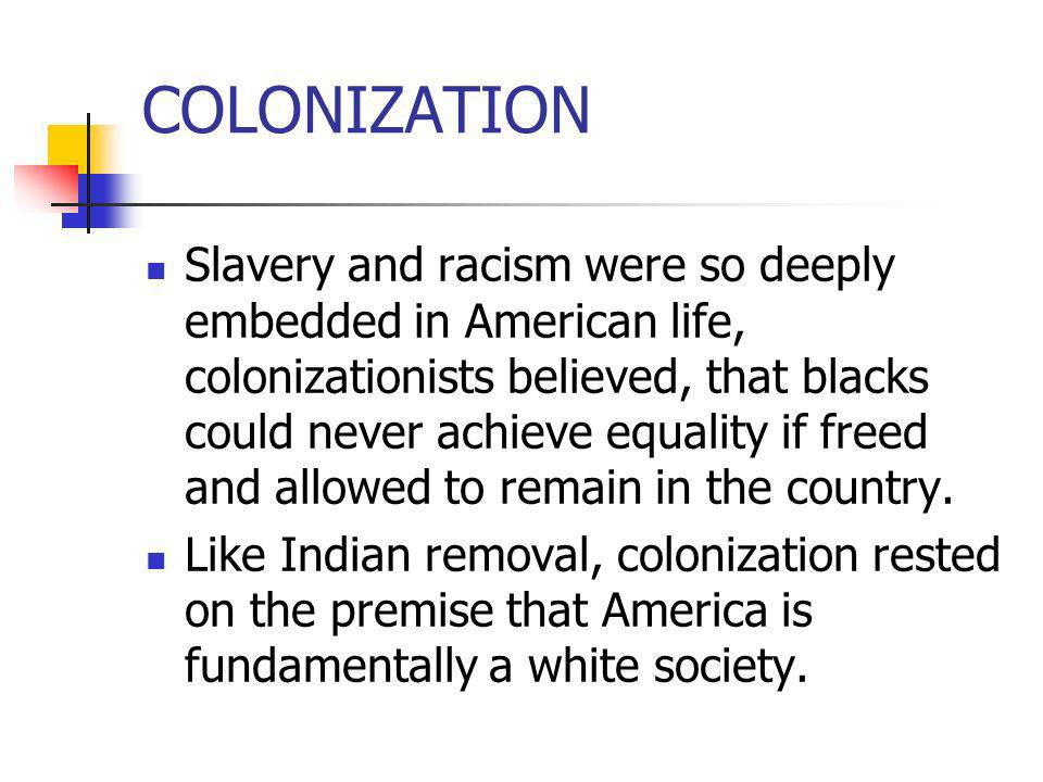 COLONIZATION Slavery and racism were so deeply embedded in American life, colonizationists believed, that blacks could never achieve equality if freed