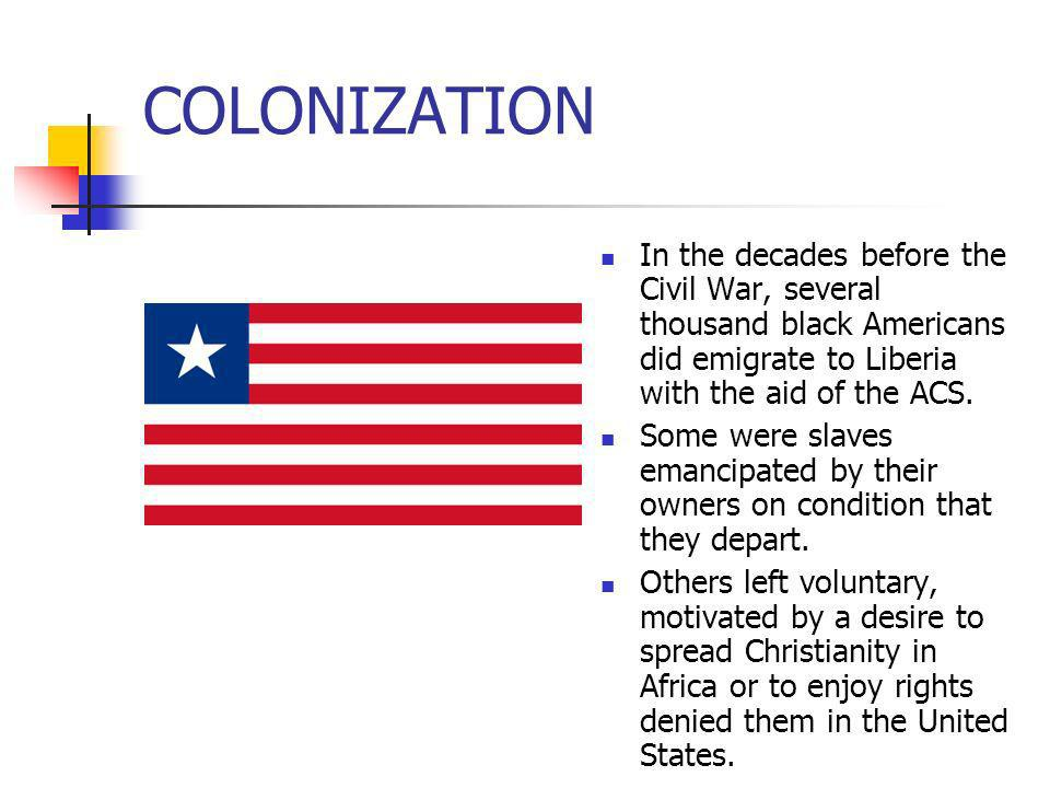 COLONIZATION In the decades before the Civil War, several thousand black Americans did emigrate to Liberia with the aid of the ACS. Some were slaves e