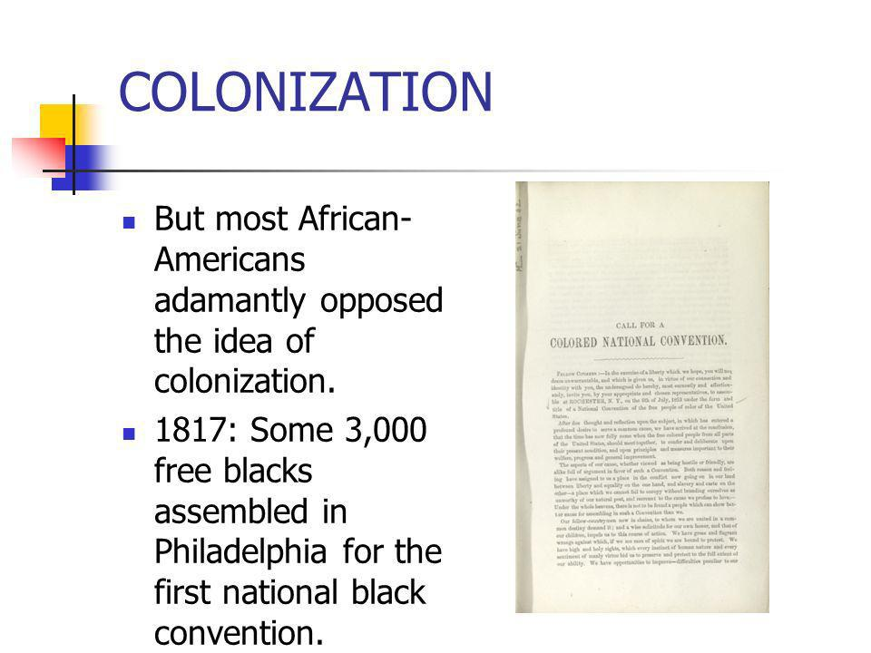 COLONIZATION But most African- Americans adamantly opposed the idea of colonization. 1817: Some 3,000 free blacks assembled in Philadelphia for the fi