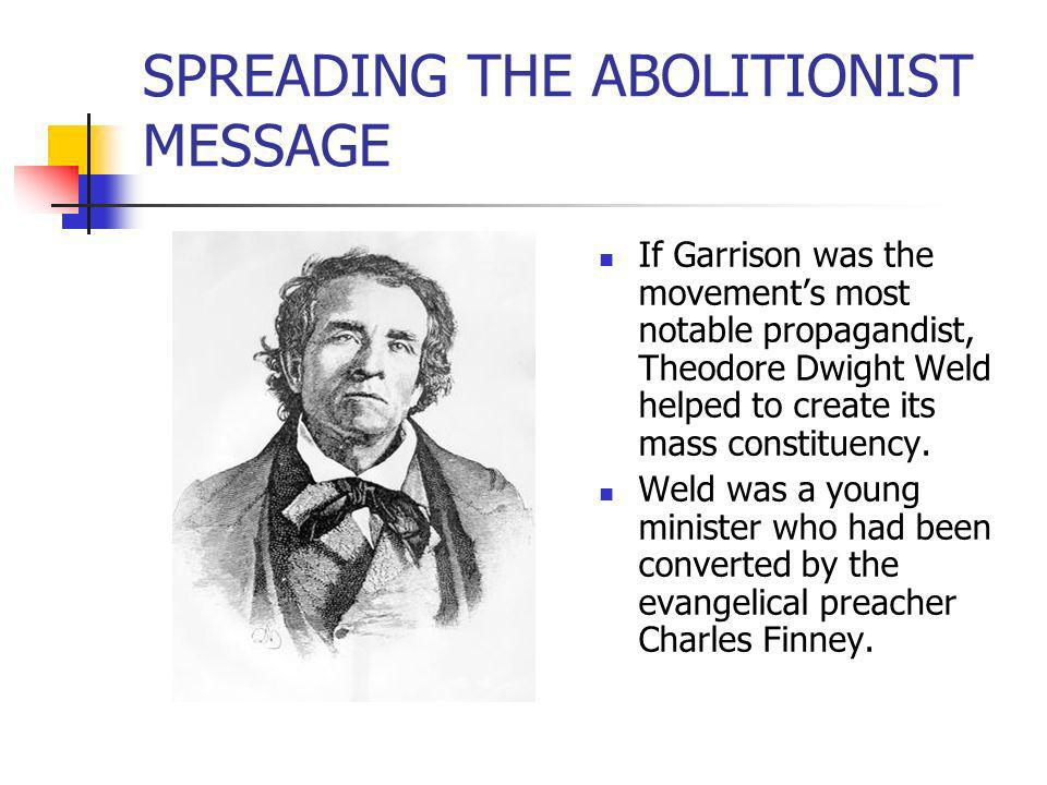 SPREADING THE ABOLITIONIST MESSAGE If Garrison was the movements most notable propagandist, Theodore Dwight Weld helped to create its mass constituenc