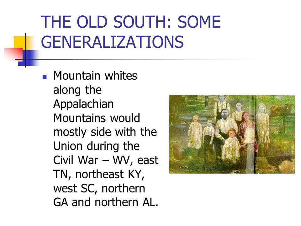 THE OLD SOUTH: SOME GENERALIZATIONS Mountain whites along the Appalachian Mountains would mostly side with the Union during the Civil War – WV, east T