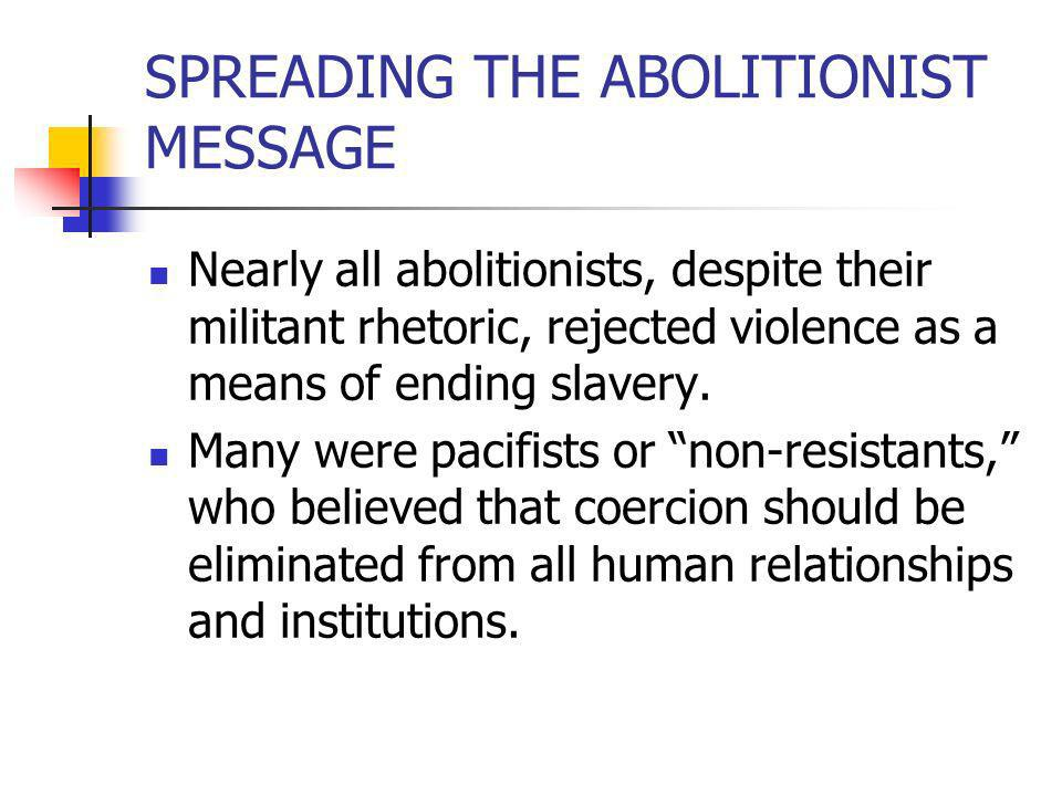 SPREADING THE ABOLITIONIST MESSAGE Nearly all abolitionists, despite their militant rhetoric, rejected violence as a means of ending slavery. Many wer