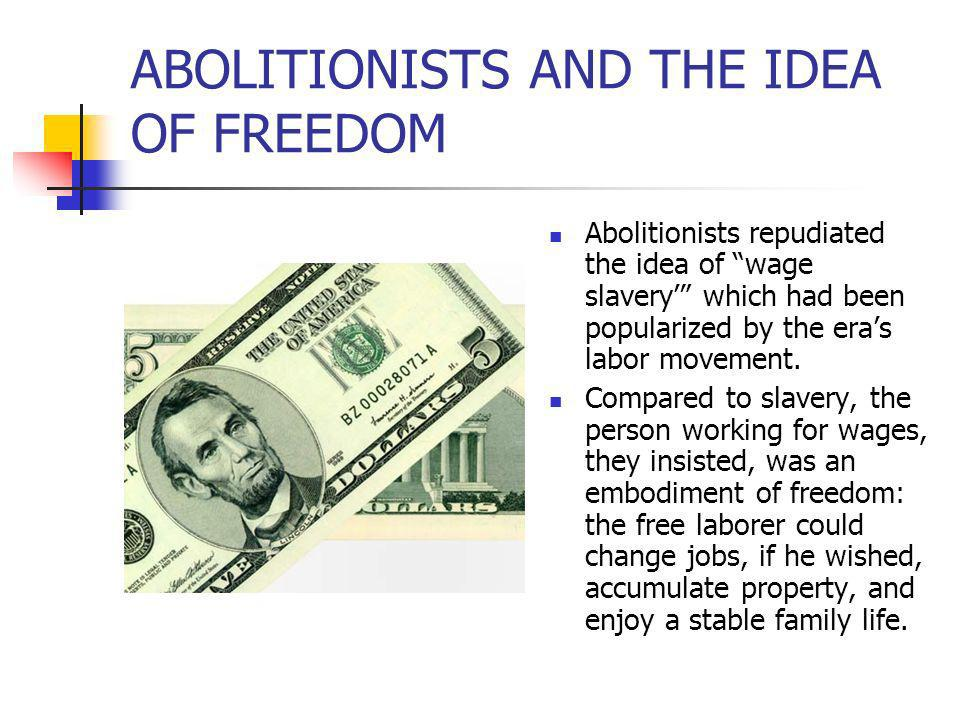ABOLITIONISTS AND THE IDEA OF FREEDOM Abolitionists repudiated the idea of wage slavery which had been popularized by the eras labor movement. Compare