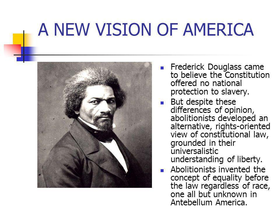 A NEW VISION OF AMERICA Frederick Douglass came to believe the Constitution offered no national protection to slavery. But despite these differences o