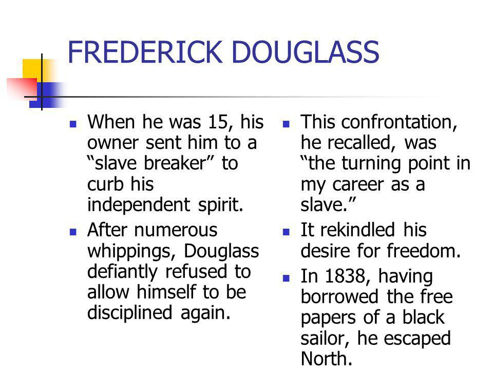 FREDERICK DOUGLASS When he was 15, his owner sent him to a slave breaker to curb his independent spirit. After numerous whippings, Douglass defiantly