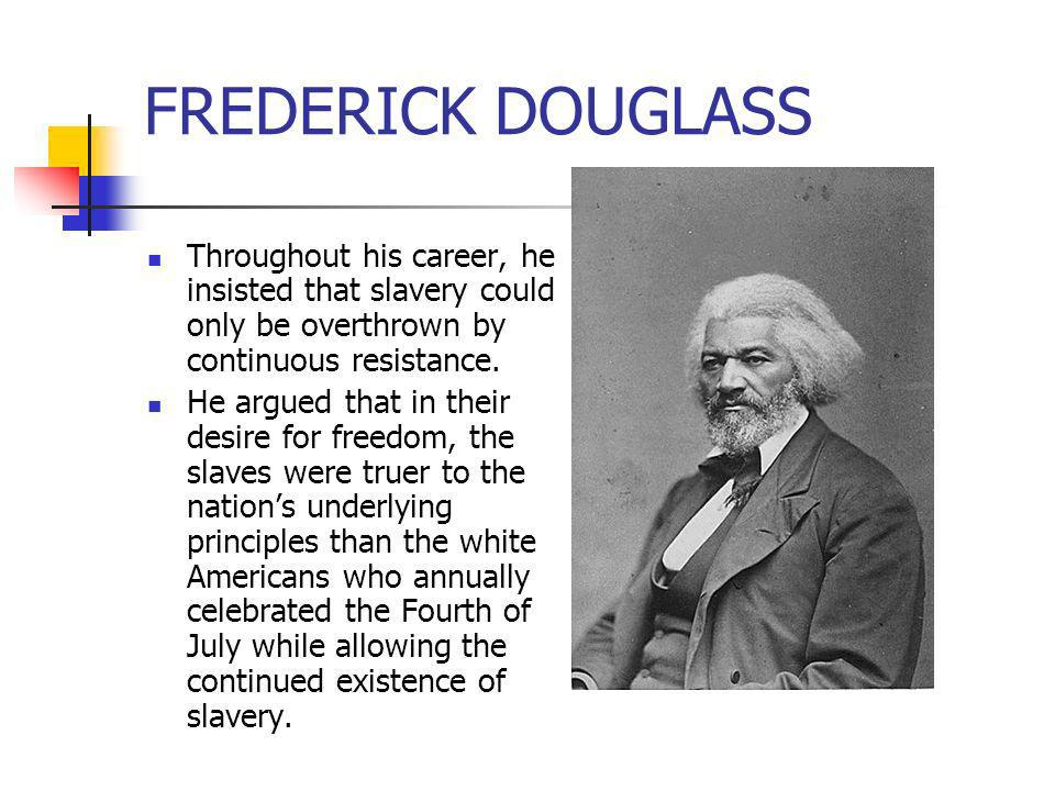 FREDERICK DOUGLASS Throughout his career, he insisted that slavery could only be overthrown by continuous resistance. He argued that in their desire f