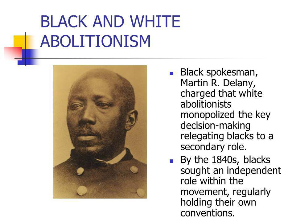 BLACK AND WHITE ABOLITIONISM Black spokesman, Martin R. Delany, charged that white abolitionists monopolized the key decision-making relegating blacks