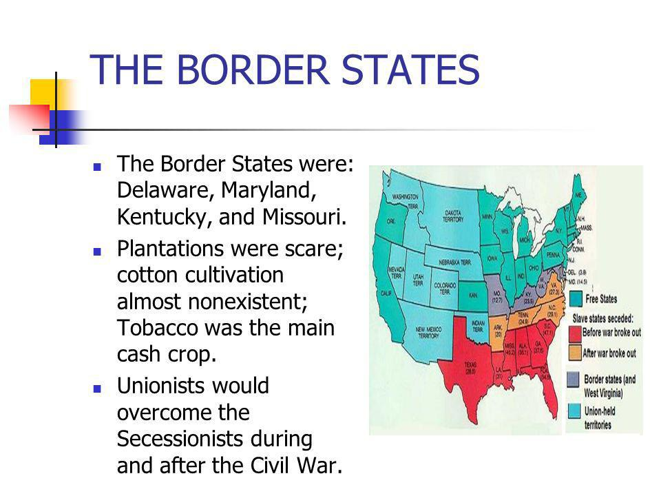 THE BORDER STATES The Border States were: Delaware, Maryland, Kentucky, and Missouri. Plantations were scare; cotton cultivation almost nonexistent; T