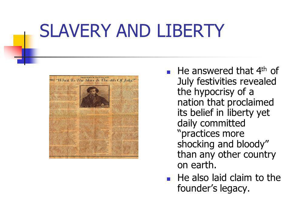 SLAVERY AND LIBERTY He answered that 4 th of July festivities revealed the hypocrisy of a nation that proclaimed its belief in liberty yet daily commi