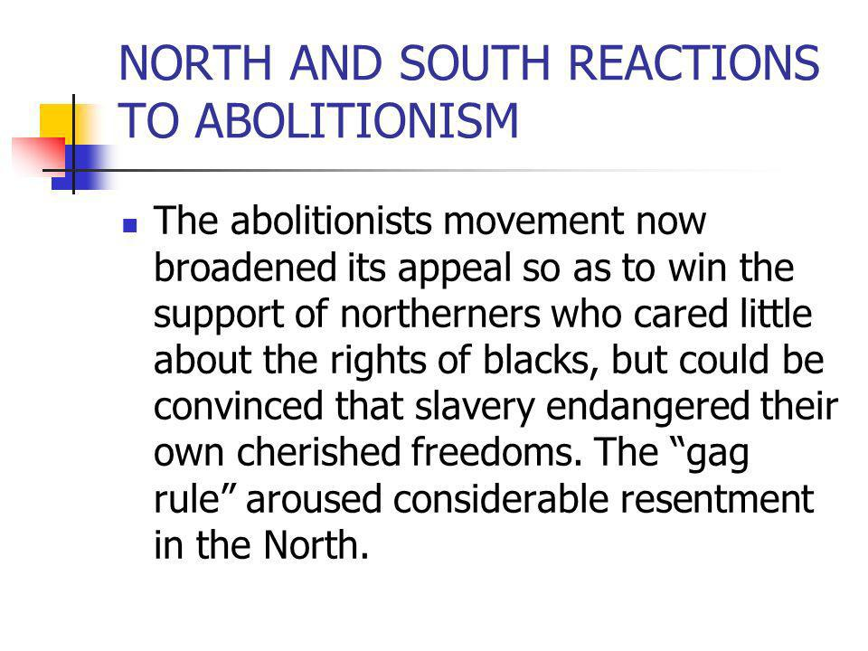 NORTH AND SOUTH REACTIONS TO ABOLITIONISM The abolitionists movement now broadened its appeal so as to win the support of northerners who cared little