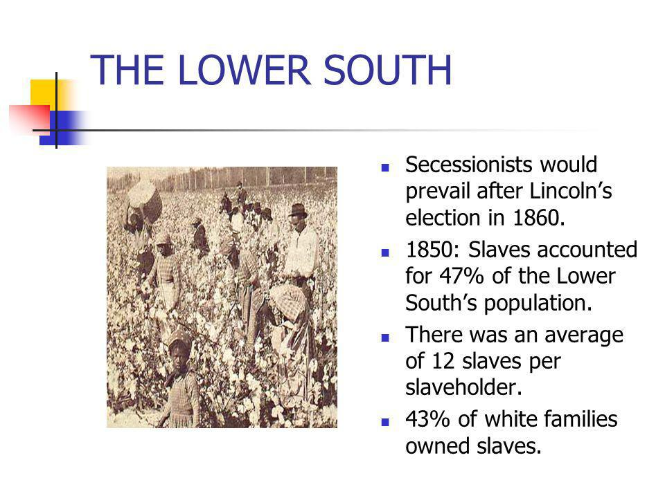 THE LOWER SOUTH Secessionists would prevail after Lincolns election in 1860. 1850: Slaves accounted for 47% of the Lower Souths population. There was