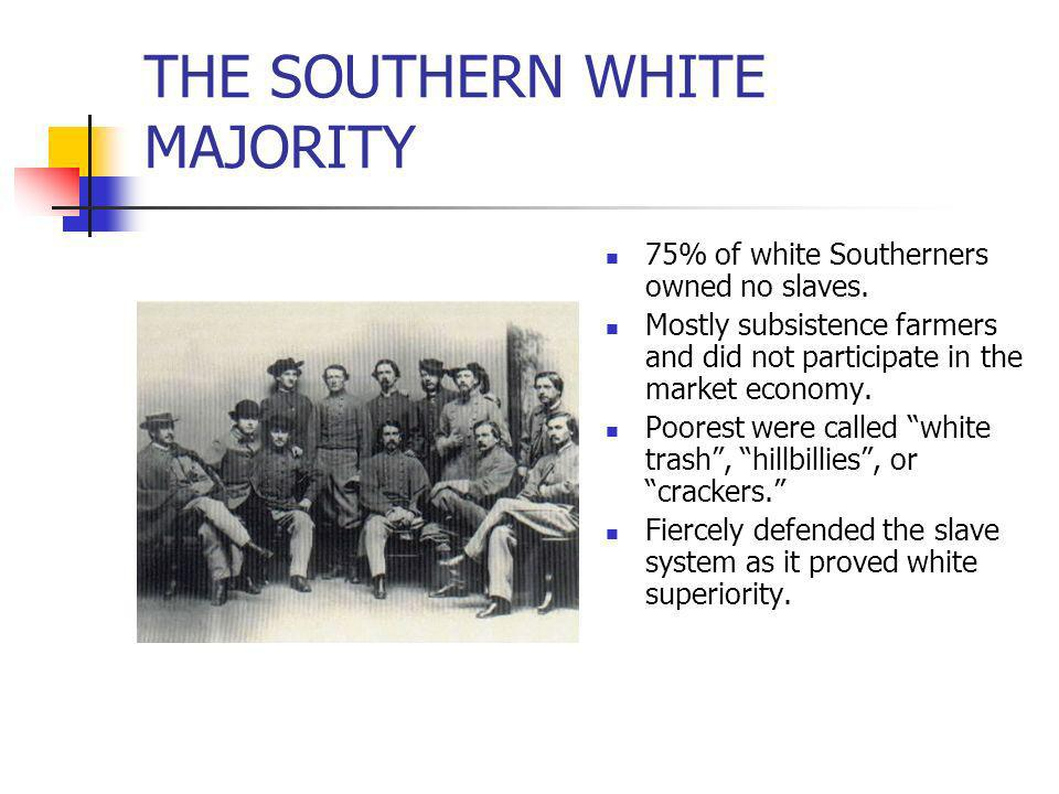 THE SOUTHERN WHITE MAJORITY 75% of white Southerners owned no slaves. Mostly subsistence farmers and did not participate in the market economy. Poores