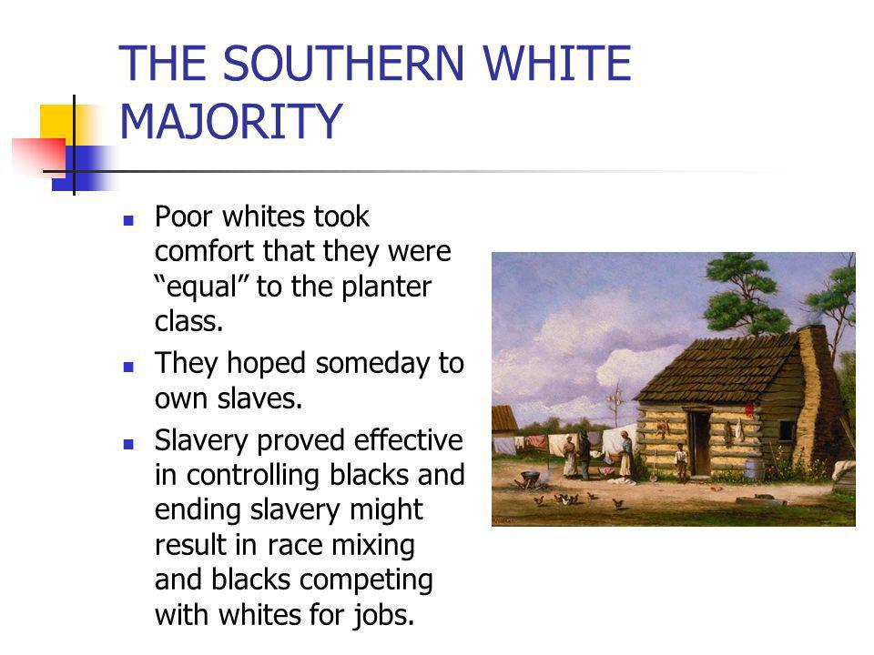 THE SOUTHERN WHITE MAJORITY Poor whites took comfort that they were equal to the planter class. They hoped someday to own slaves. Slavery proved effec