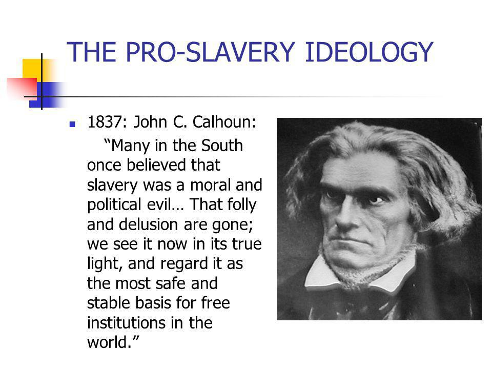THE PRO-SLAVERY IDEOLOGY 1837: John C. Calhoun: Many in the South once believed that slavery was a moral and political evil… That folly and delusion a