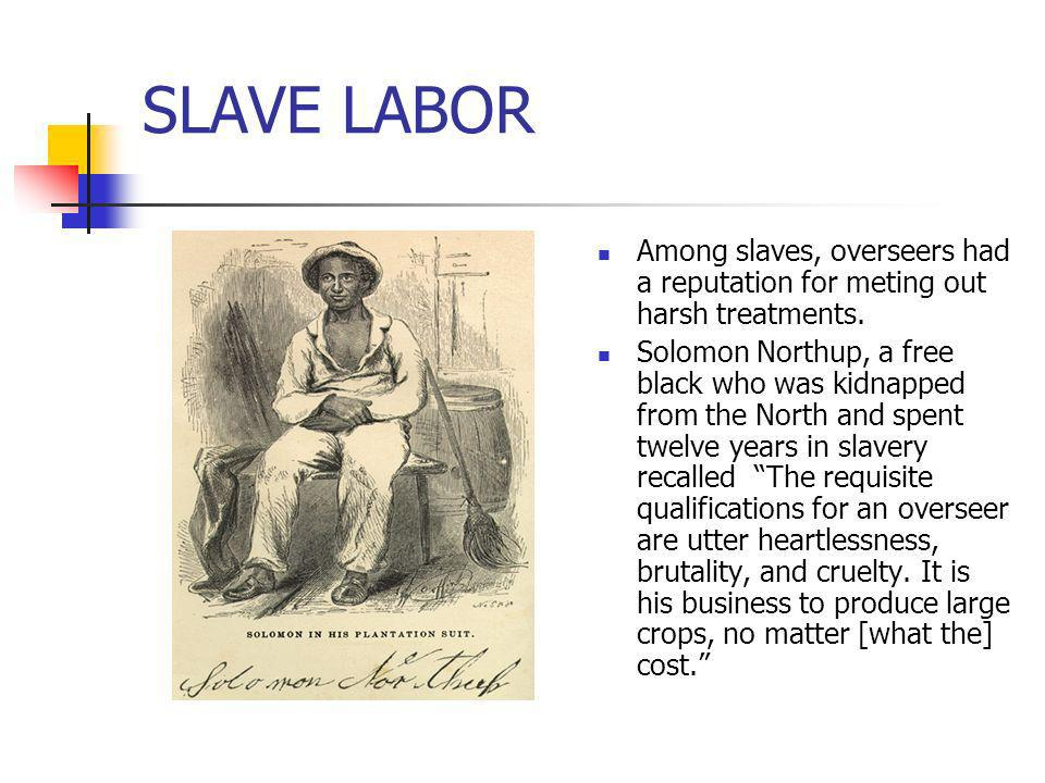 SLAVE LABOR Among slaves, overseers had a reputation for meting out harsh treatments. Solomon Northup, a free black who was kidnapped from the North a