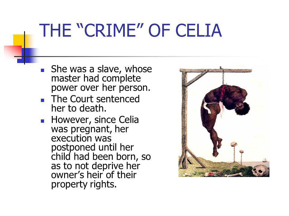 THE CRIME OF CELIA She was a slave, whose master had complete power over her person. The Court sentenced her to death. However, since Celia was pregna