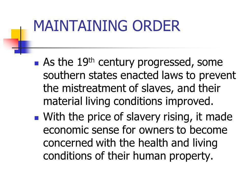 MAINTAINING ORDER As the 19 th century progressed, some southern states enacted laws to prevent the mistreatment of slaves, and their material living