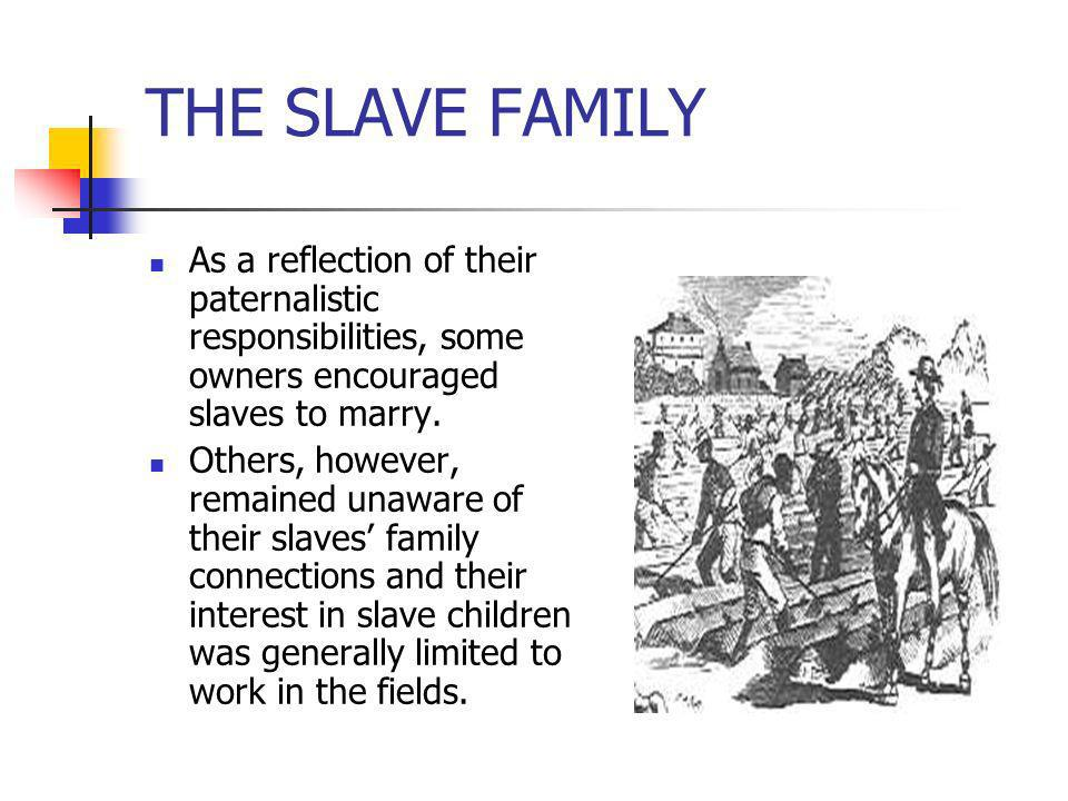 THE SLAVE FAMILY As a reflection of their paternalistic responsibilities, some owners encouraged slaves to marry. Others, however, remained unaware of