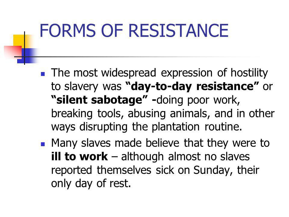 FORMS OF RESISTANCE The most widespread expression of hostility to slavery was day-to-day resistance or silent sabotage -doing poor work, breaking too