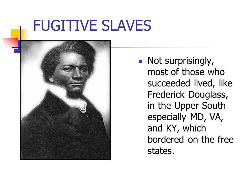 FUGITIVE SLAVES Not surprisingly, most of those who succeeded lived, like Frederick Douglass, in the Upper South especially MD, VA, and KY, which bord