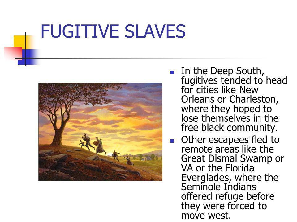 FUGITIVE SLAVES In the Deep South, fugitives tended to head for cities like New Orleans or Charleston, where they hoped to lose themselves in the free