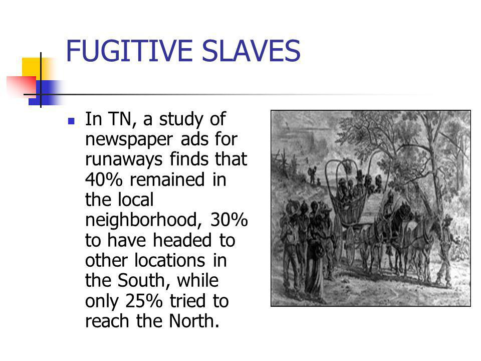 FUGITIVE SLAVES In TN, a study of newspaper ads for runaways finds that 40% remained in the local neighborhood, 30% to have headed to other locations