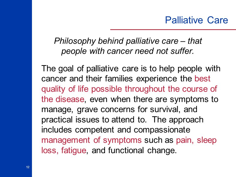 12 Palliative Care The goal of palliative care is to help people with cancer and their families experience the best quality of life possible throughou