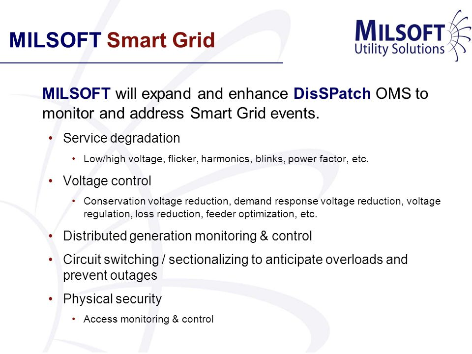 MILSOFT Smart Grid MILSOFT will expand and enhance DisSPatch OMS to monitor and address Smart Grid events. Service degradation Low/high voltage, flick