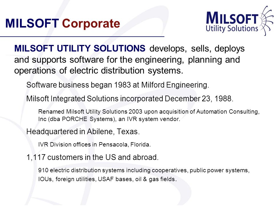 MILSOFT Corporate MILSOFT UTILITY SOLUTIONS develops, sells, deploys and supports software for the engineering, planning and operations of electric di