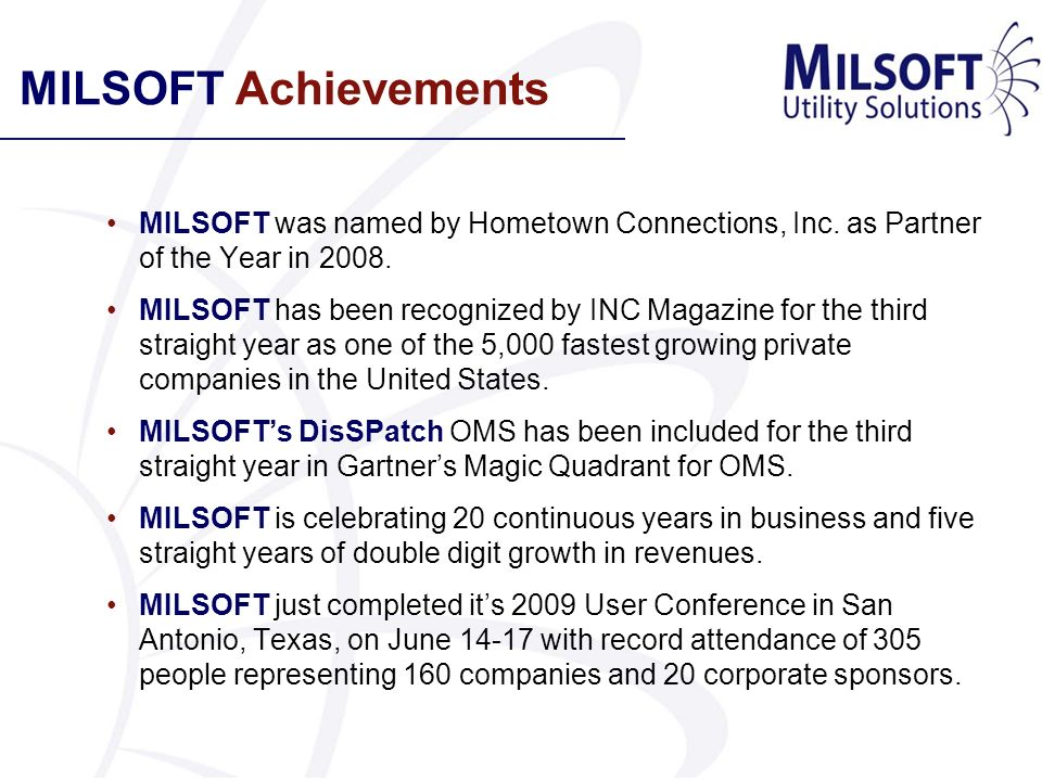 MILSOFT Achievements MILSOFT was named by Hometown Connections, Inc. as Partner of the Year in 2008. MILSOFT has been recognized by INC Magazine for t