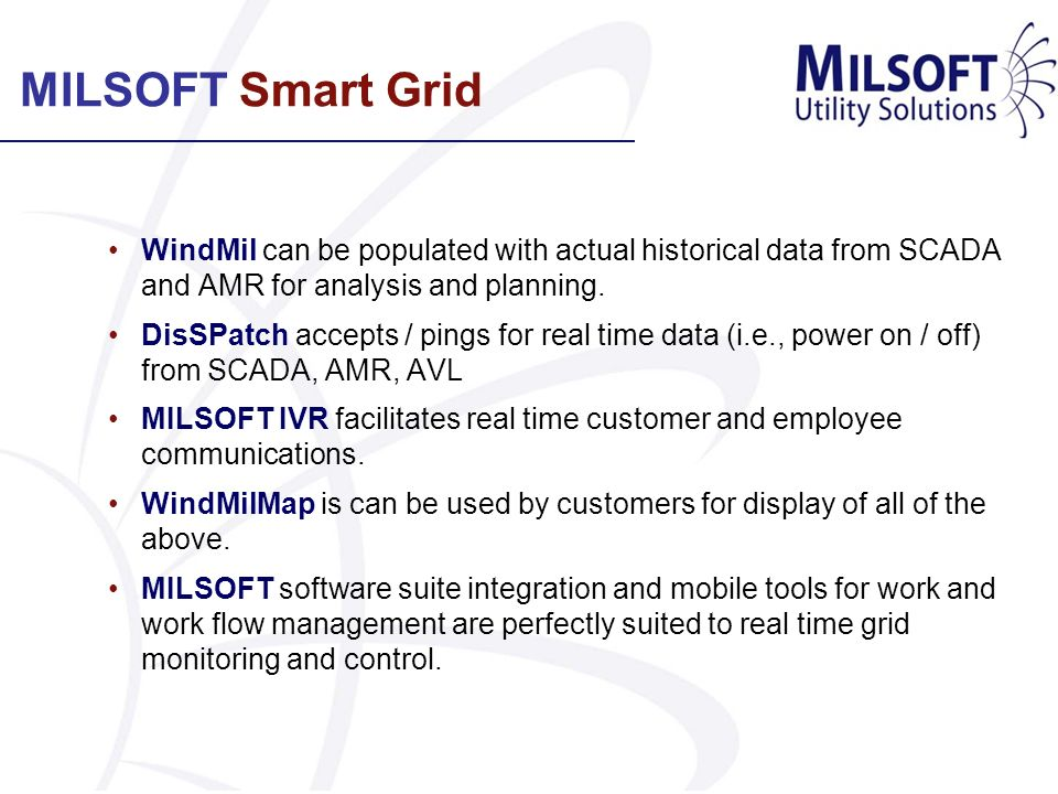 MILSOFT Smart Grid WindMil can be populated with actual historical data from SCADA and AMR for analysis and planning. DisSPatch accepts / pings for re