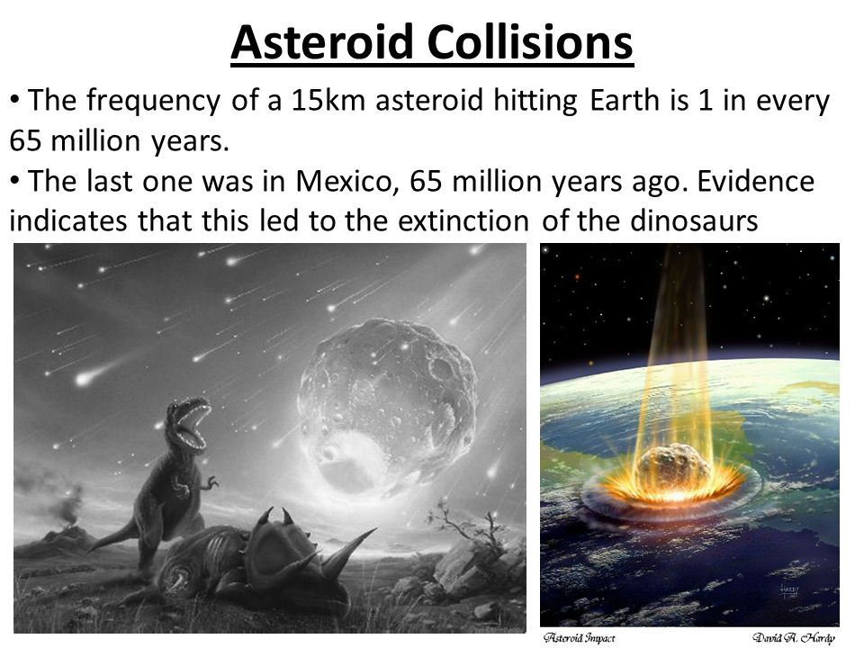 Asteroid Collisions The frequency of a 15km asteroid hitting Earth is 1 in every 65 million years. The last one was in Mexico, 65 million years ago. E