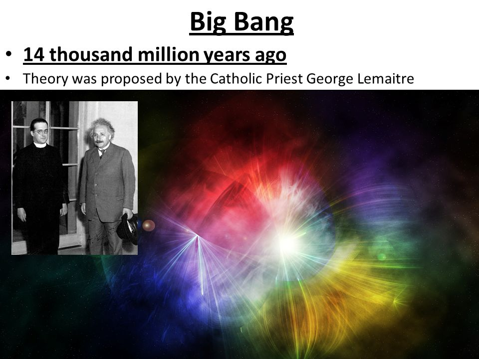 Big Bang 14 thousand million years ago Theory was proposed by the Catholic Priest George Lemaitre