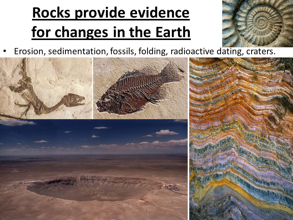 Rocks provide evidence for changes in the Earth Erosion, sedimentation, fossils, folding, radioactive dating, craters.