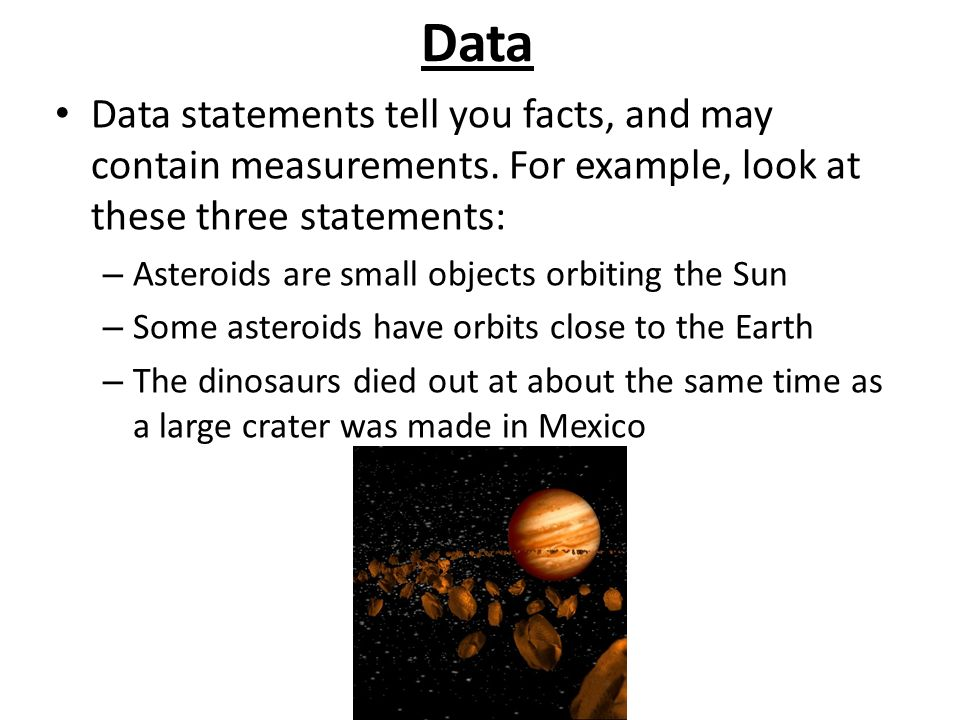 Data Data statements tell you facts, and may contain measurements. For example, look at these three statements: – Asteroids are small objects orbiting