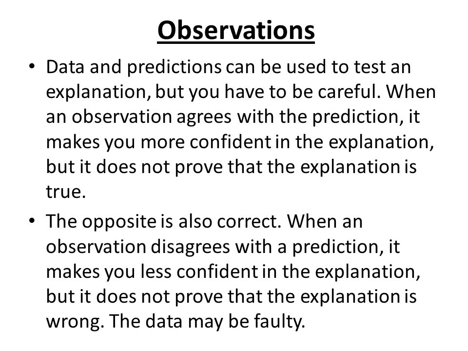 Observations Data and predictions can be used to test an explanation, but you have to be careful. When an observation agrees with the prediction, it m