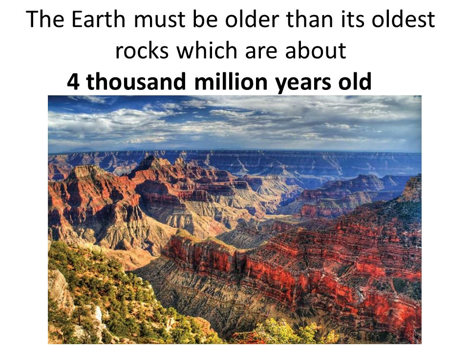 The Earth must be older than its oldest rocks which are about 4 thousand million years old