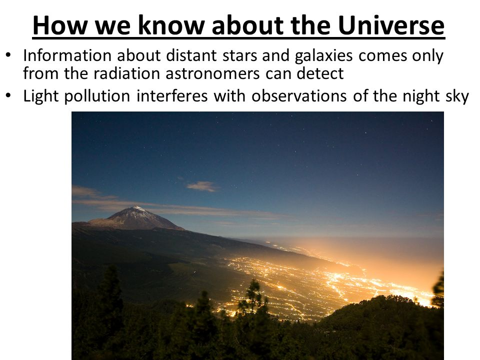 Information about distant stars and galaxies comes only from the radiation astronomers can detect Light pollution interferes with observations of the