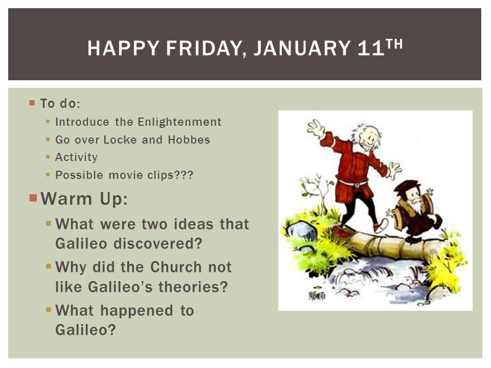 To do: Introduce the Enlightenment Go over Locke and Hobbes Activity Possible movie clips??? Warm Up: What were two ideas that Galileo discovered? Why