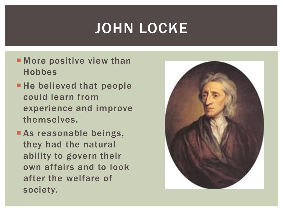 More positive view than Hobbes He believed that people could learn from experience and improve themselves. As reasonable beings, they had the natural