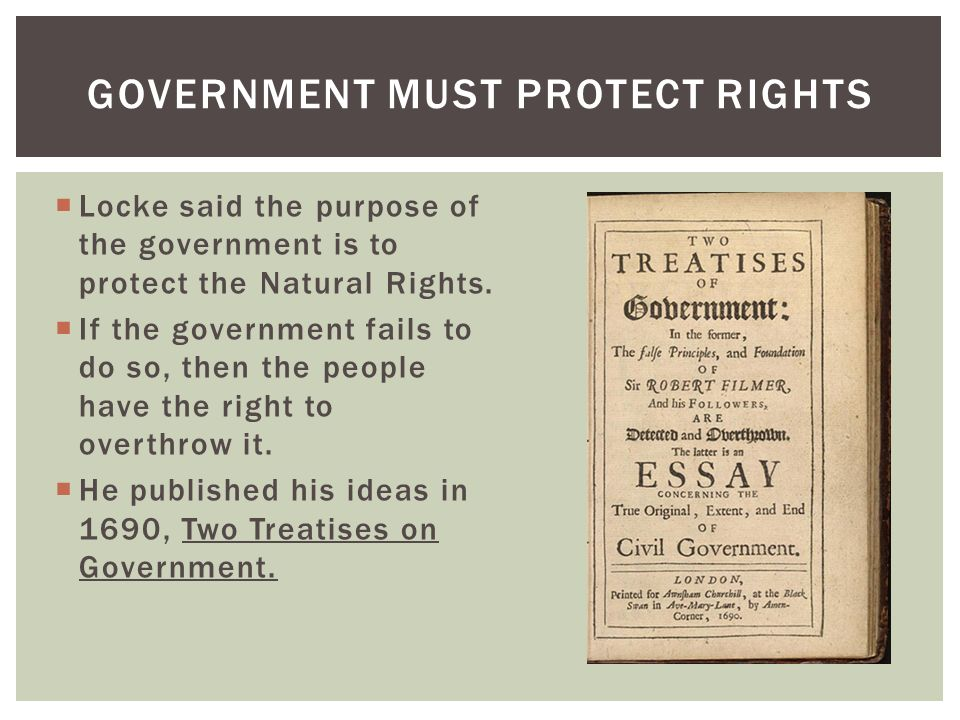 Locke said the purpose of the government is to protect the Natural Rights. If the government fails to do so, then the people have the right to overthr