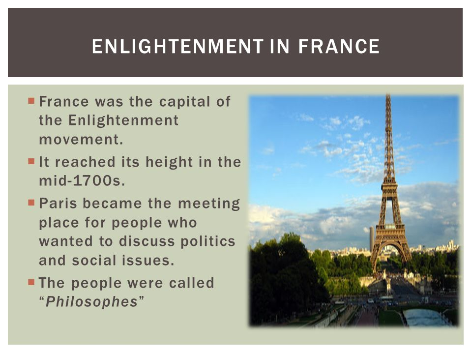 France was the capital of the Enlightenment movement. It reached its height in the mid-1700s. Paris became the meeting place for people who wanted to