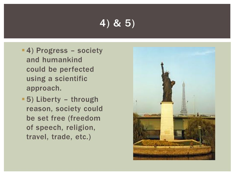 4) Progress – society and humankind could be perfected using a scientific approach. 5) Liberty – through reason, society could be set free (freedom of