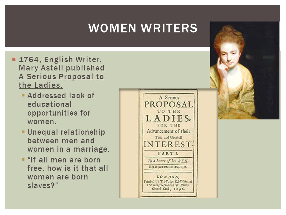 1764, English Writer, Mary Astell published A Serious Proposal to the Ladies. Addressed lack of educational opportunities for women. Unequal relations