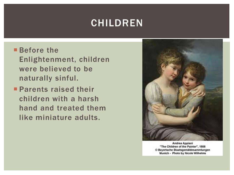 Before the Enlightenment, children were believed to be naturally sinful. Parents raised their children with a harsh hand and treated them like miniatu
