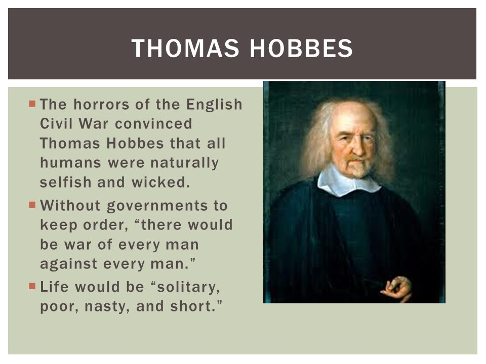 The horrors of the English Civil War convinced Thomas Hobbes that all humans were naturally selfish and wicked. Without governments to keep order, the