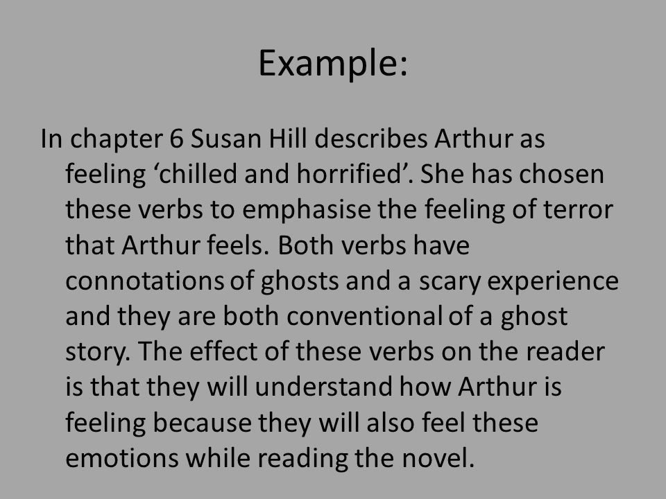 Example: In chapter 6 Susan Hill describes Arthur as feeling chilled and horrified. She has chosen these verbs to emphasise the feeling of terror that