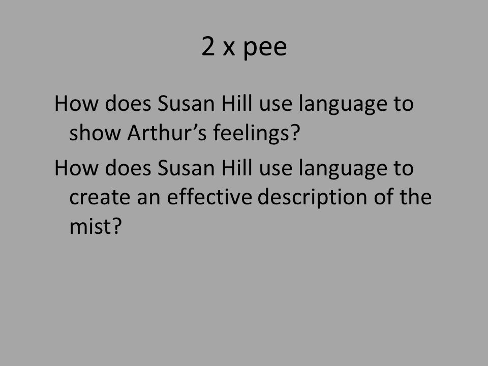 2 x pee How does Susan Hill use language to show Arthurs feelings? How does Susan Hill use language to create an effective description of the mist?
