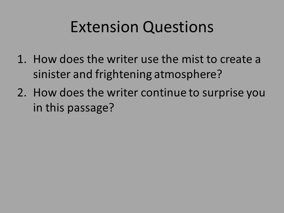 Extension Questions 1.How does the writer use the mist to create a sinister and frightening atmosphere? 2.How does the writer continue to surprise you